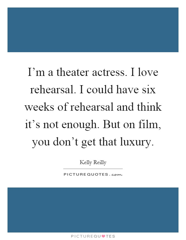 I'm a theater actress. I love rehearsal. I could have six weeks of rehearsal and think it's not enough. But on film, you don't get that luxury Picture Quote #1
