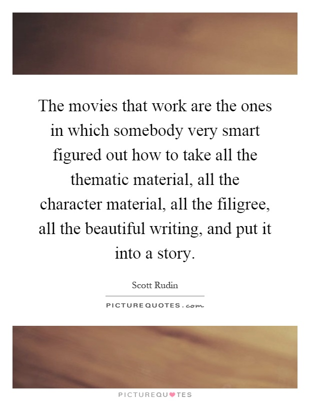 The movies that work are the ones in which somebody very smart figured out how to take all the thematic material, all the character material, all the filigree, all the beautiful writing, and put it into a story Picture Quote #1