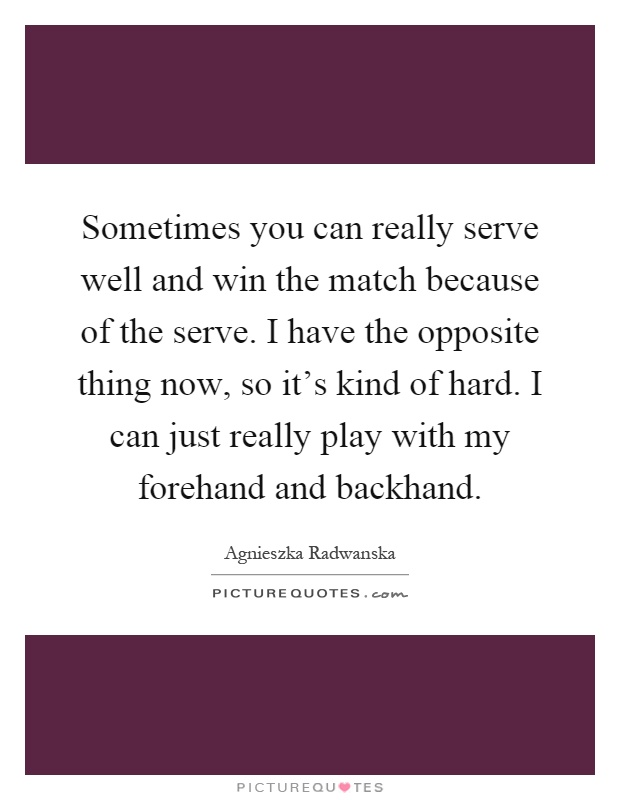 Sometimes you can really serve well and win the match because of the serve. I have the opposite thing now, so it's kind of hard. I can just really play with my forehand and backhand Picture Quote #1