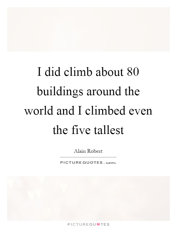 I did climb about 80 buildings around the world and I climbed even the five tallest Picture Quote #1