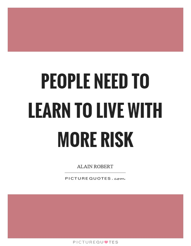 People need to learn to live with more risk Picture Quote #1