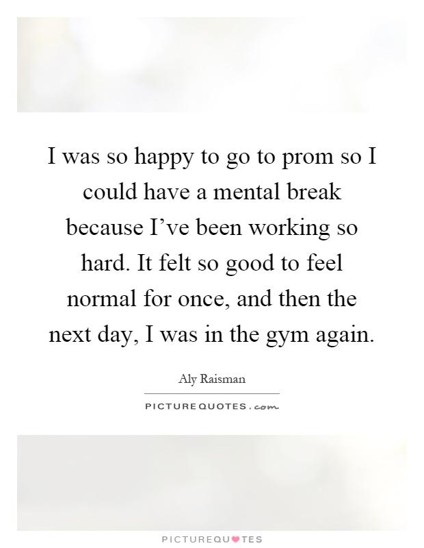 I was so happy to go to prom so I could have a mental break