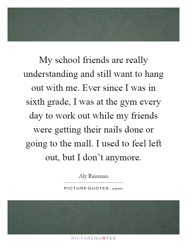 My school friends are really understanding and still want to hang out with me. Ever since I was in sixth grade, I was at the gym every day to work out while my friends were getting their nails done or going to the mall. I used to feel left out, but I don't anymore Picture Quote #1