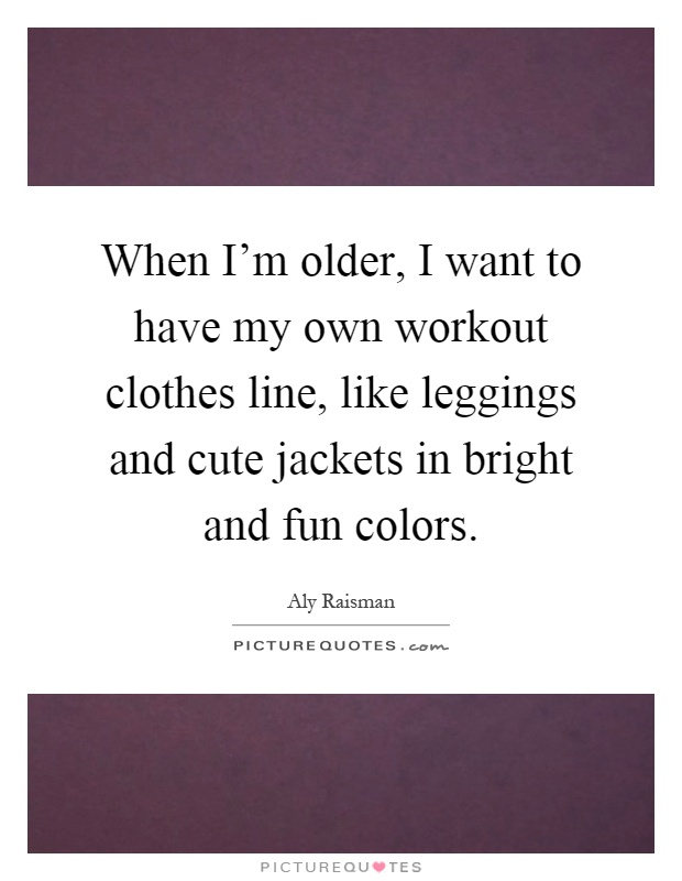 When I'm older, I want to have my own workout clothes line, like leggings and cute jackets in bright and fun colors Picture Quote #1