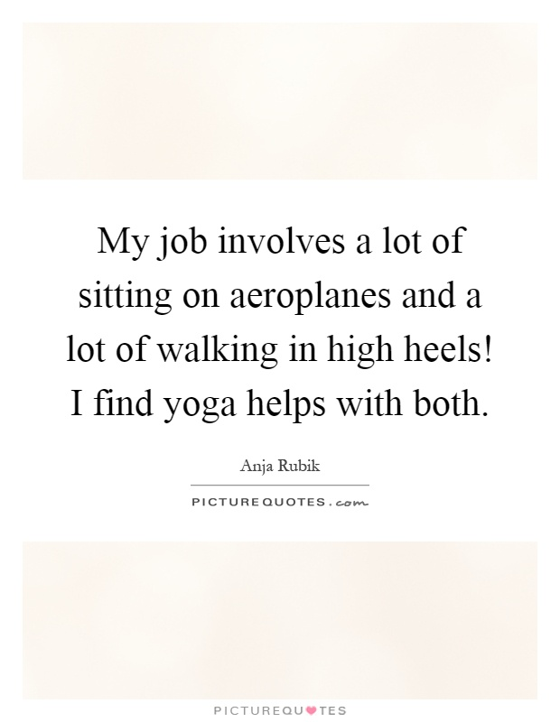 My job involves a lot of sitting on aeroplanes and a lot of walking in high heels! I find yoga helps with both Picture Quote #1
