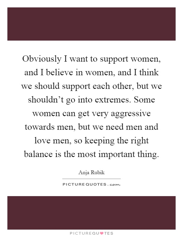 Obviously I want to support women, and I believe in women, and I think we should support each other, but we shouldn't go into extremes. Some women can get very aggressive towards men, but we need men and love men, so keeping the right balance is the most important thing Picture Quote #1