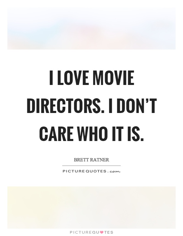 I love movie directors. I don't care who it is Picture Quote #1
