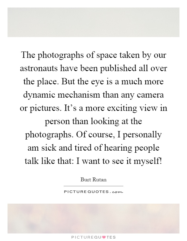 The photographs of space taken by our astronauts have been published all over the place. But the eye is a much more dynamic mechanism than any camera or pictures. It's a more exciting view in person than looking at the photographs. Of course, I personally am sick and tired of hearing people talk like that: I want to see it myself! Picture Quote #1