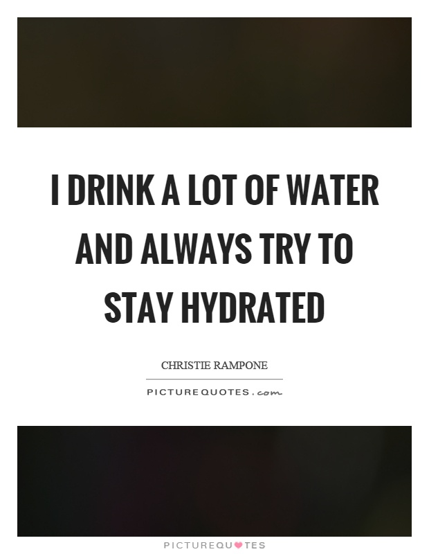 I drink a lot of water and always try to stay hydrated Picture Quote #1