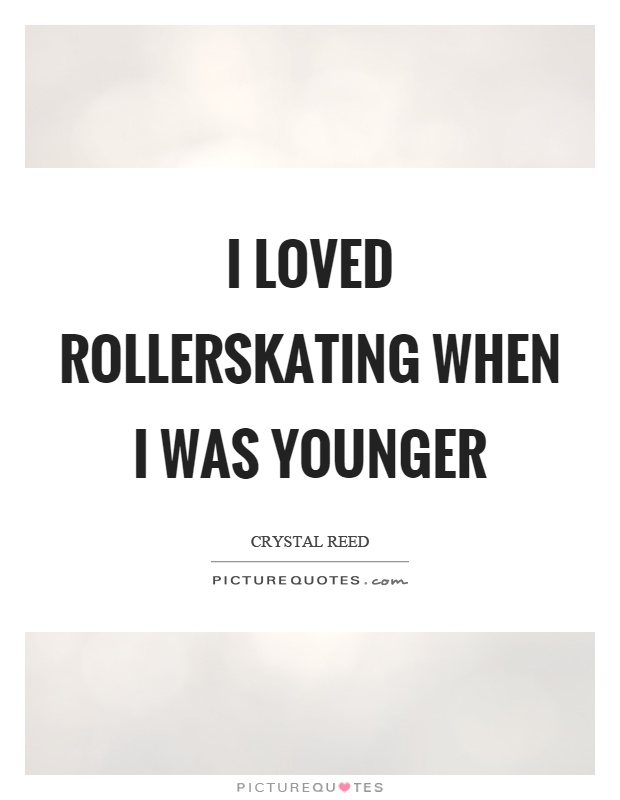 I loved rollerskating when I was younger | Picture Quotes