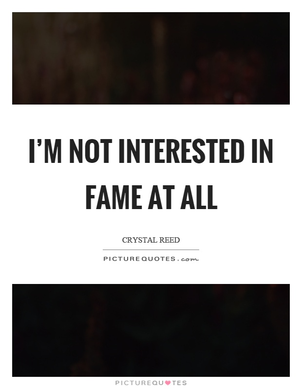 I'm not interested in fame at all Picture Quote #1