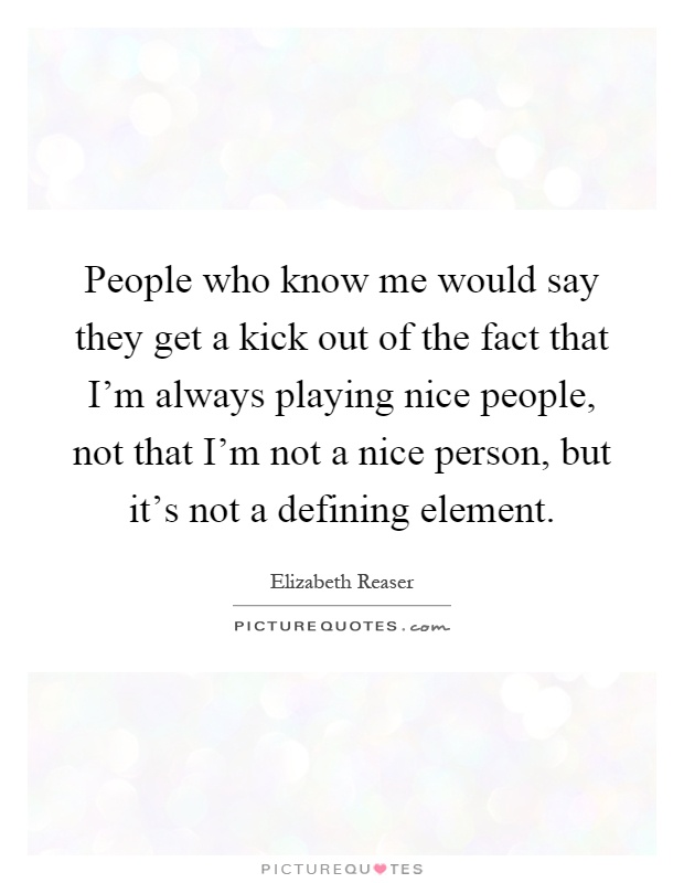 People who know me would say they get a kick out of the fact that I'm always playing nice people, not that I'm not a nice person, but it's not a defining element Picture Quote #1