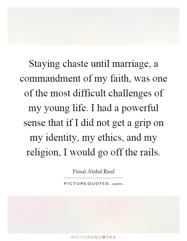 Staying chaste until marriage, a commandment of my faith, was one of the most difficult challenges of my young life. I had a powerful sense that if I did not get a grip on my identity, my ethics, and my religion, I would go off the rails Picture Quote #1