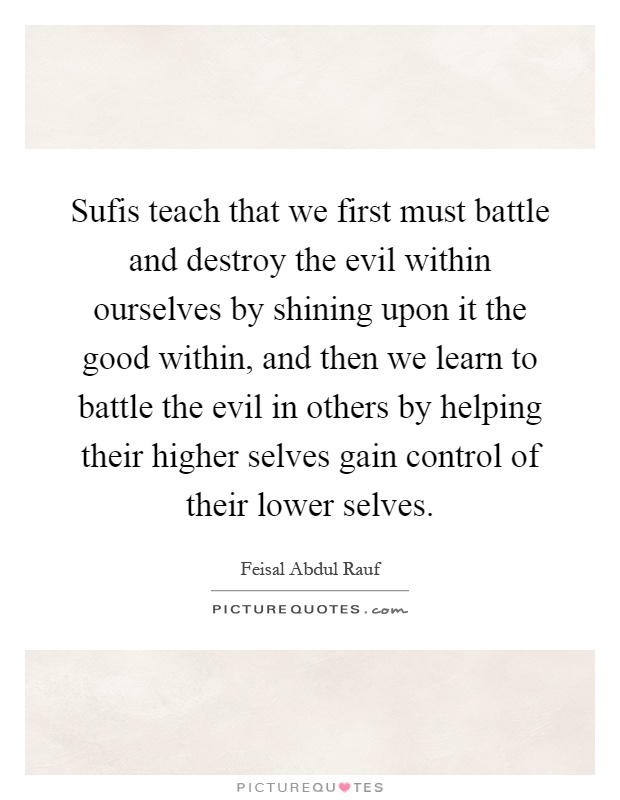 Sufis teach that we first must battle and destroy the evil within ourselves by shining upon it the good within, and then we learn to battle the evil in others by helping their higher selves gain control of their lower selves Picture Quote #1