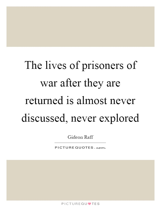 The lives of prisoners of war after they are returned is almost never discussed, never explored Picture Quote #1