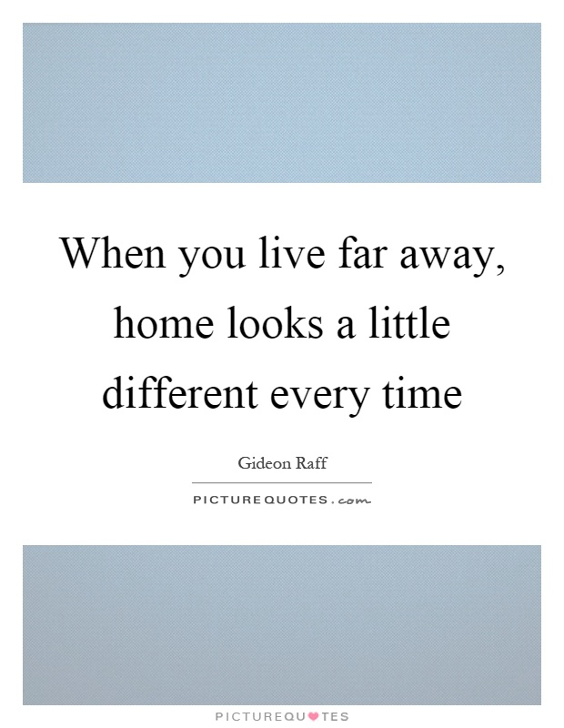 When you live far away, home looks a little different every time Picture Quote #1