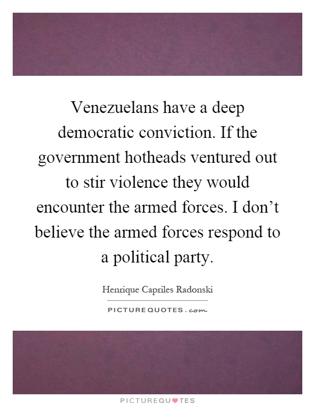 Venezuelans have a deep democratic conviction. If the government hotheads ventured out to stir violence they would encounter the armed forces. I don't believe the armed forces respond to a political party Picture Quote #1