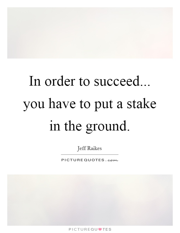 In order to succeed... you have to put a stake in the ground Picture Quote #1