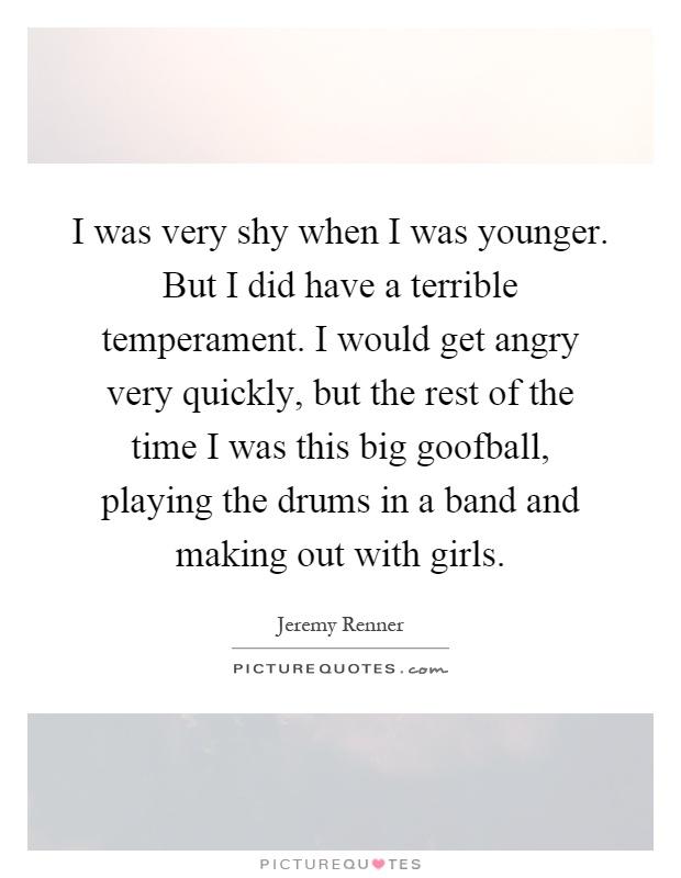 I was very shy when I was younger. But I did have a terrible temperament. I would get angry very quickly, but the rest of the time I was this big goofball, playing the drums in a band and making out with girls Picture Quote #1