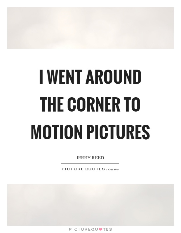 I went around the corner to motion pictures Picture Quote #1