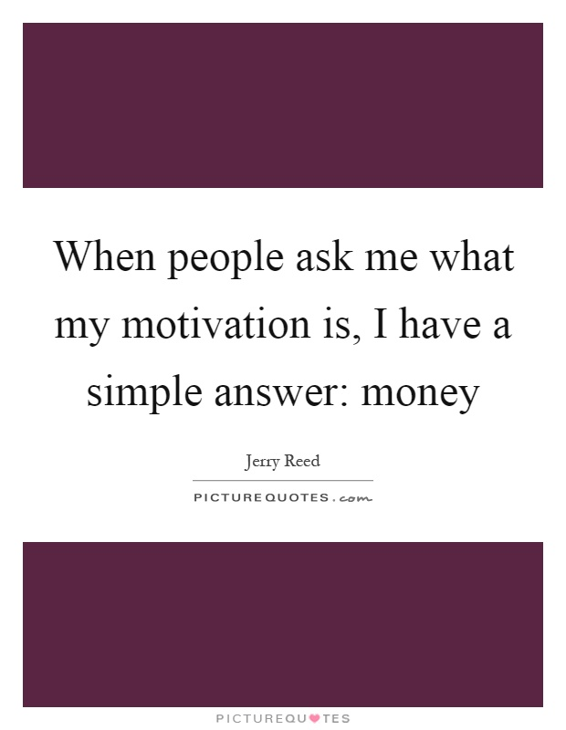 When people ask me what my motivation is, I have a simple answer: money Picture Quote #1
