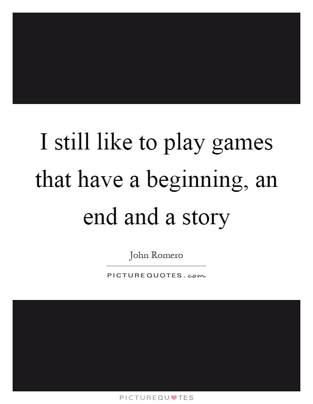 I still like to play games that have a beginning, an end and a story Picture Quote #1