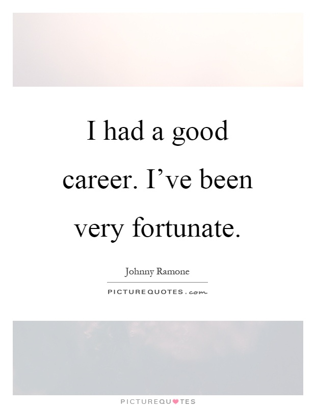 I had a good career. I've been very fortunate Picture Quote #1