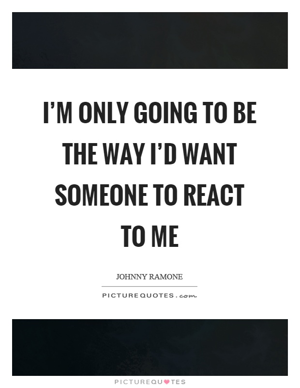 I'm only going to be the way I'd want someone to react to me Picture Quote #1