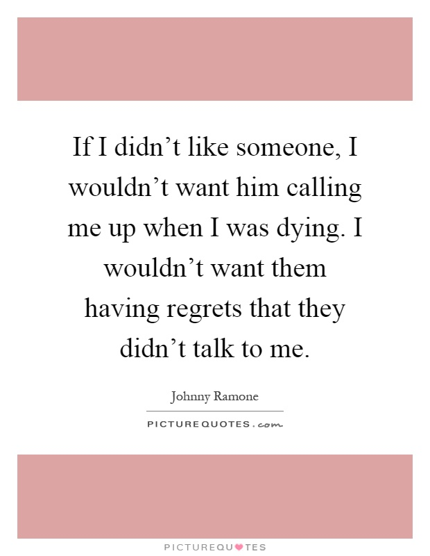 If I didn't like someone, I wouldn't want him calling me up when I was dying. I wouldn't want them having regrets that they didn't talk to me Picture Quote #1