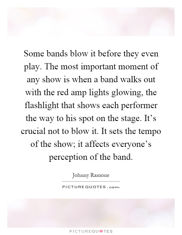 Some bands blow it before they even play. The most important moment of any show is when a band walks out with the red amp lights glowing, the flashlight that shows each performer the way to his spot on the stage. It's crucial not to blow it. It sets the tempo of the show; it affects everyone's perception of the band Picture Quote #1