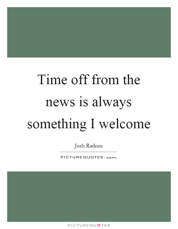 Time off from the news is always something I welcome Picture Quote #1