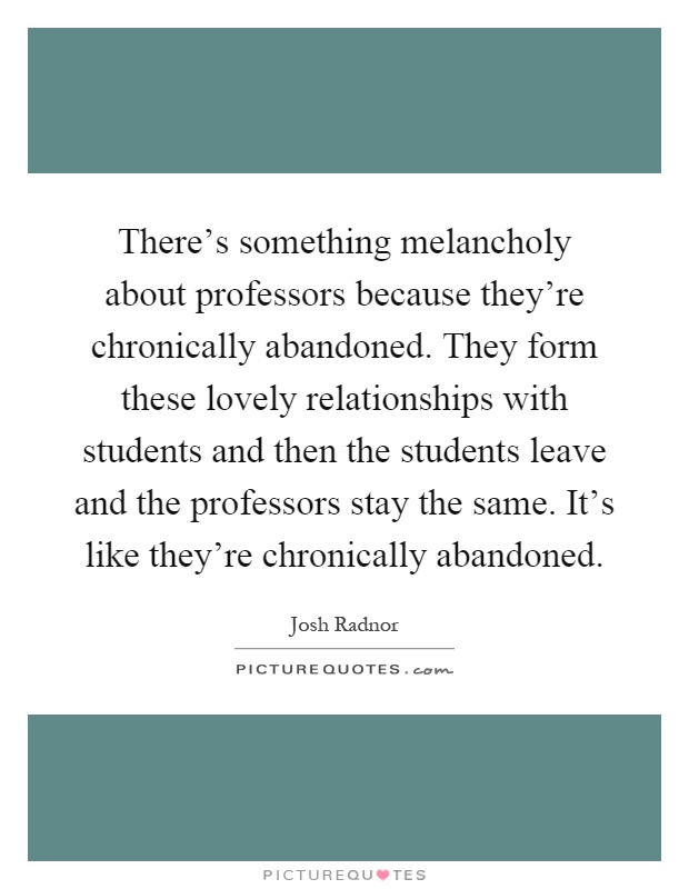 There's something melancholy about professors because they're chronically abandoned. They form these lovely relationships with students and then the students leave and the professors stay the same. It's like they're chronically abandoned Picture Quote #1