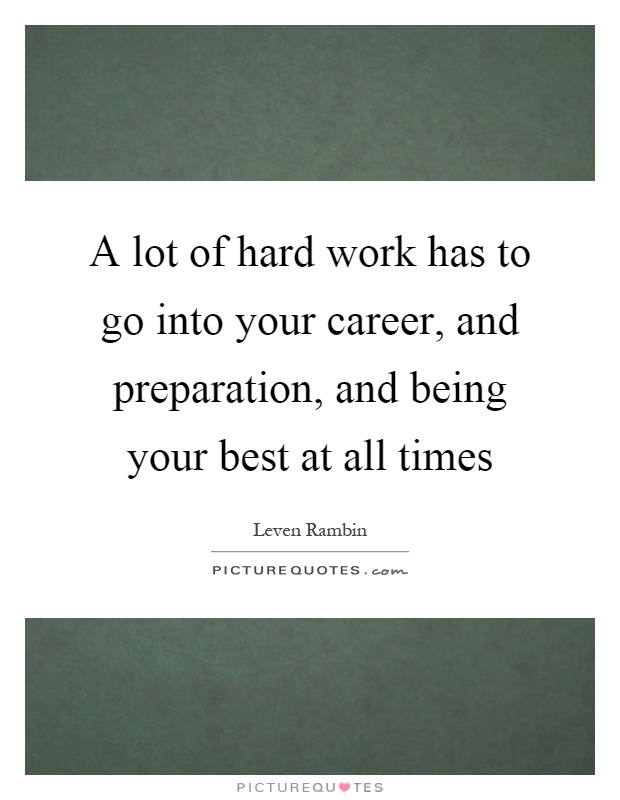 A lot of hard work has to go into your career, and preparation, and being your best at all times Picture Quote #1