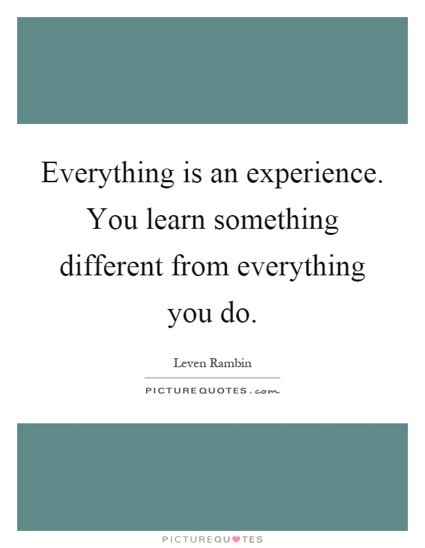 Everything is an experience. You learn something different from everything you do Picture Quote #1