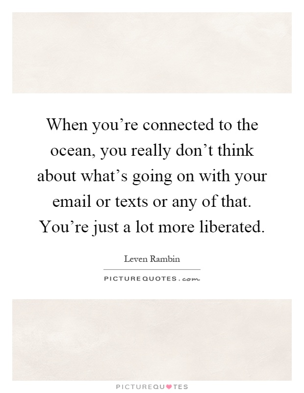 When you're connected to the ocean, you really don't think about what's going on with your email or texts or any of that. You're just a lot more liberated Picture Quote #1