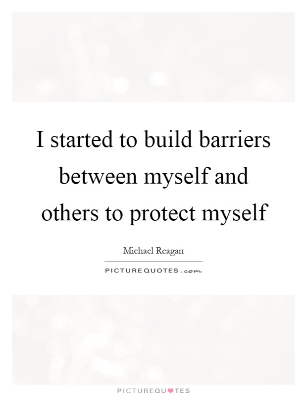 I started to build barriers between myself and others to protect myself Picture Quote #1