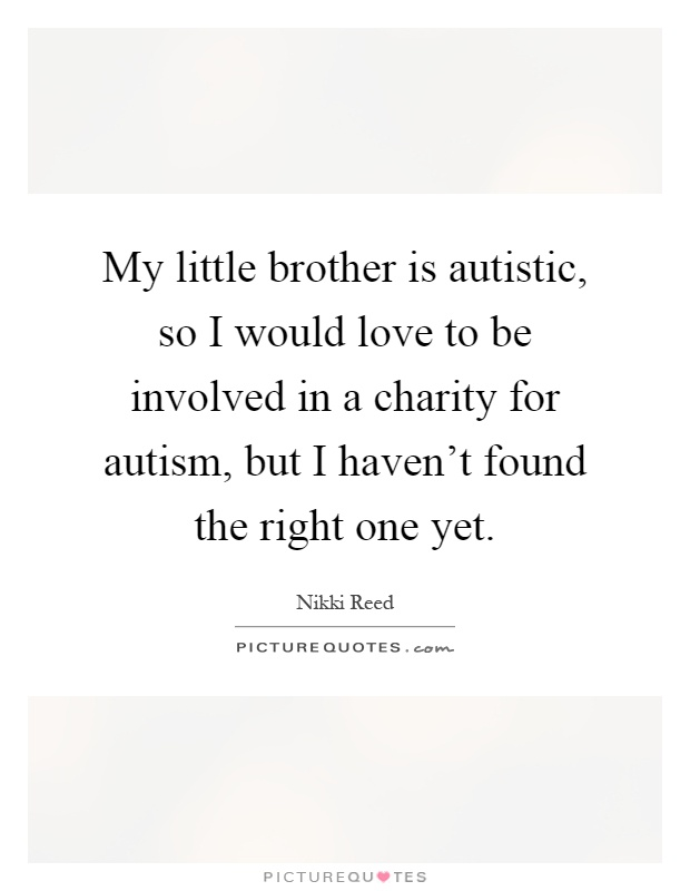 My little brother is autistic, so I would love to be ...