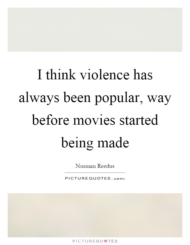 I think violence has always been popular, way before movies started being made Picture Quote #1