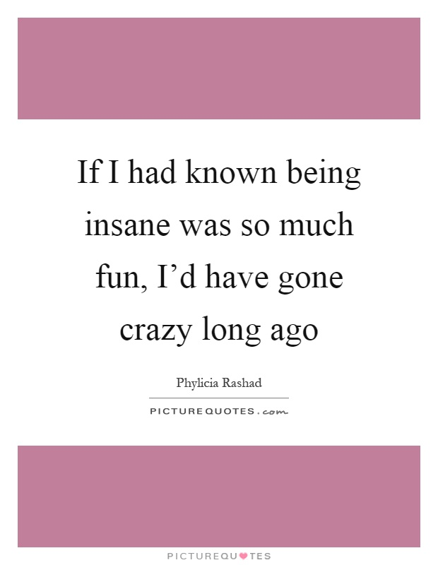 If I had known being insane was so much fun, I'd have gone crazy long ago Picture Quote #1
