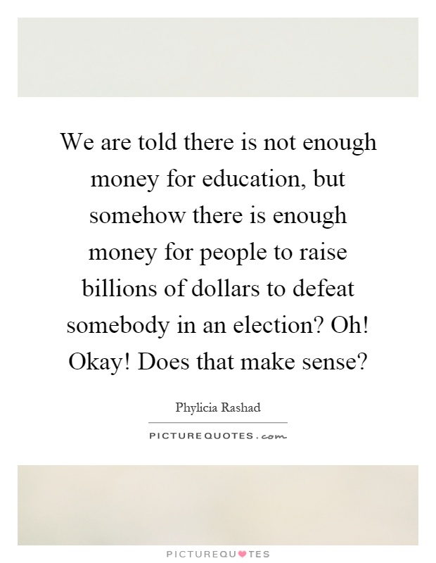We are told there is not enough money for education, but somehow there is enough money for people to raise billions of dollars to defeat somebody in an election? Oh! Okay! Does that make sense? Picture Quote #1