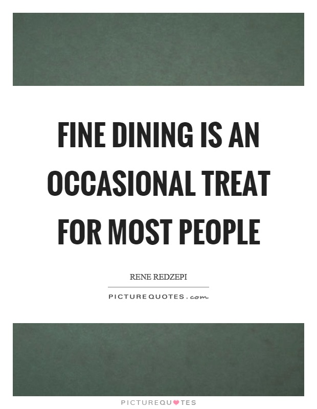 Fine dining is an occasional treat for most people Picture Quote #1