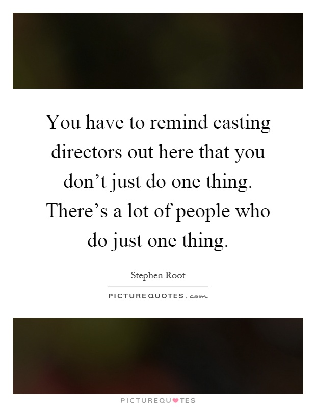 You have to remind casting directors out here that you don't just do one thing. There's a lot of people who do just one thing Picture Quote #1