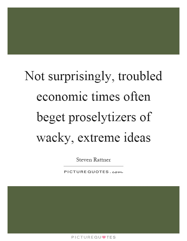Not surprisingly, troubled economic times often beget proselytizers of wacky, extreme ideas Picture Quote #1