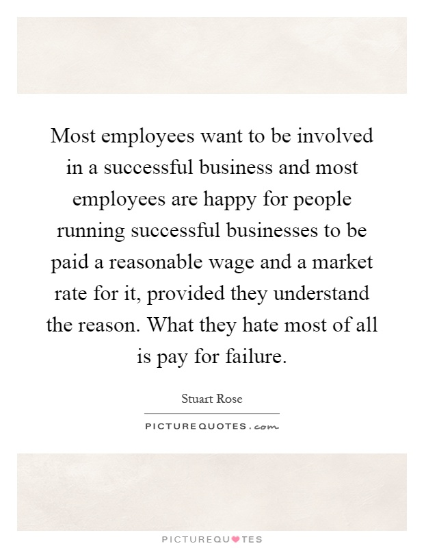 Most employees want to be involved in a successful business and most employees are happy for people running successful businesses to be paid a reasonable wage and a market rate for it, provided they understand the reason. What they hate most of all is pay for failure Picture Quote #1