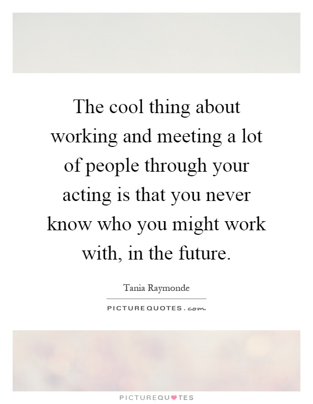 The cool thing about working and meeting a lot of people through your acting is that you never know who you might work with, in the future Picture Quote #1