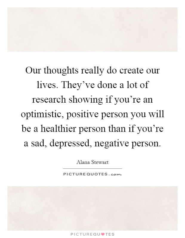 Our thoughts really do create our lives. They've done a lot of research showing if you're an optimistic, positive person you will be a healthier person than if you're a sad, depressed, negative person Picture Quote #1