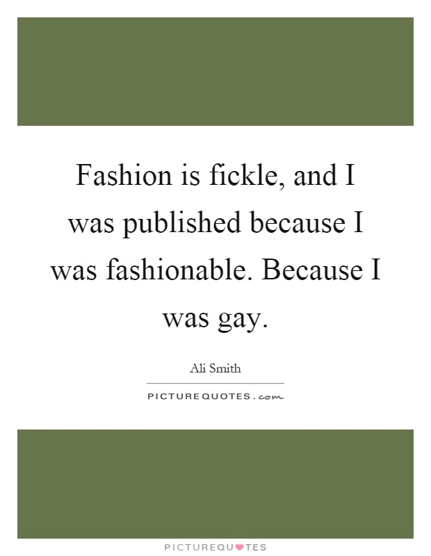 Fashion is fickle, and I was published because I was fashionable. Because I was gay Picture Quote #1