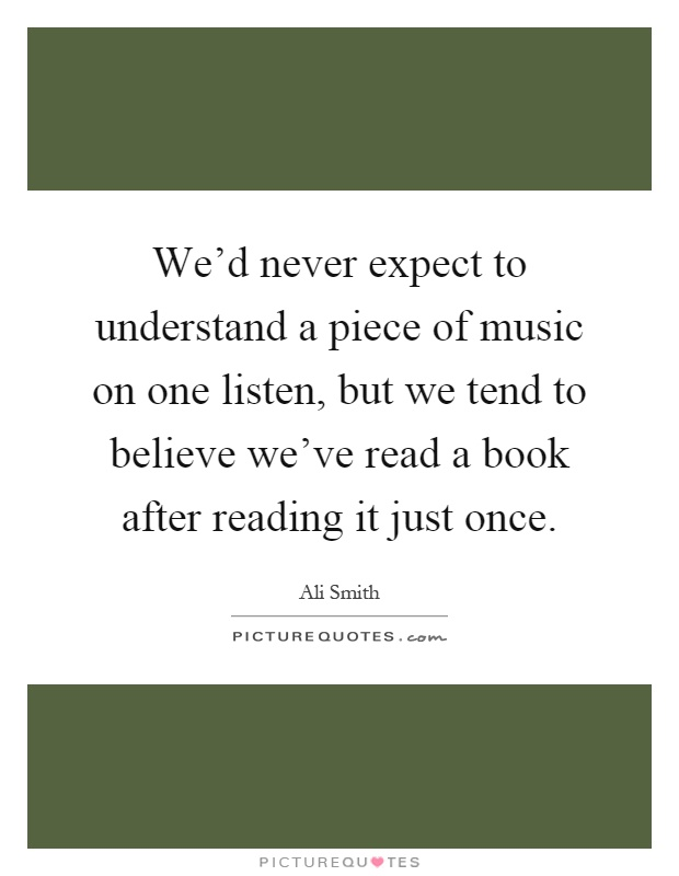 We'd never expect to understand a piece of music on one listen, but we tend to believe we've read a book after reading it just once Picture Quote #1
