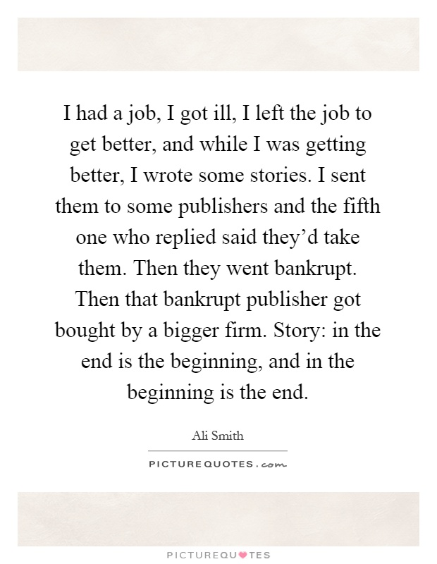I had a job, I got ill, I left the job to get better, and while I was getting better, I wrote some stories. I sent them to some publishers and the fifth one who replied said they'd take them. Then they went bankrupt. Then that bankrupt publisher got bought by a bigger firm. Story: in the end is the beginning, and in the beginning is the end Picture Quote #1