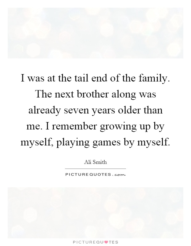 I was at the tail end of the family. The next brother along was already seven years older than me. I remember growing up by myself, playing games by myself Picture Quote #1